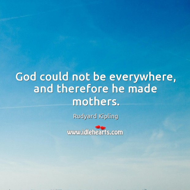 Image, God could not be everywhere, and therefore he made mothers.