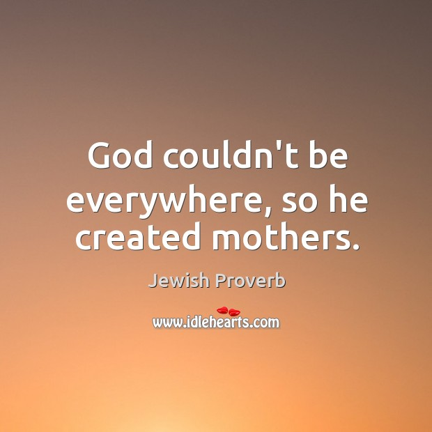 God couldn't be everywhere, so he created mothers. Jewish Proverbs Image