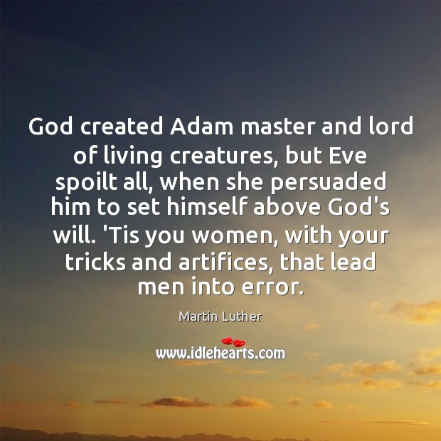 God created Adam master and lord of living creatures, but Eve spoilt Martin Luther Picture Quote