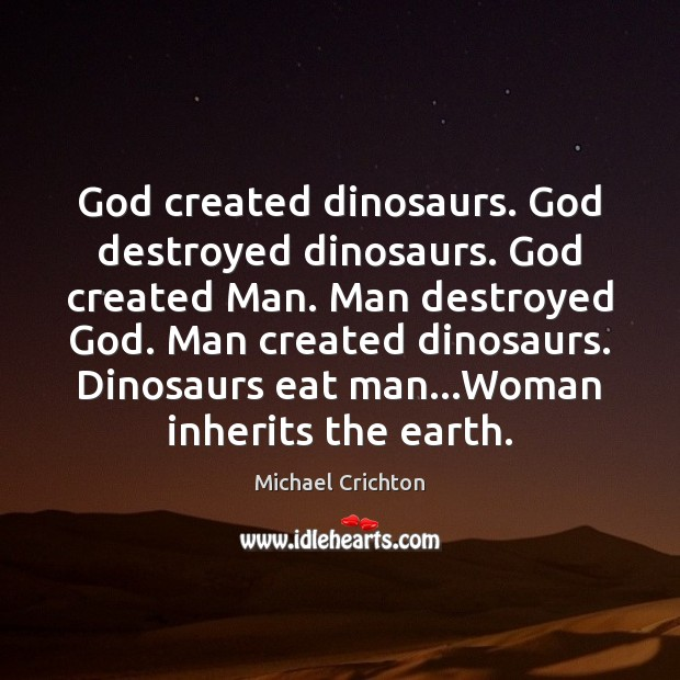God created dinosaurs. God destroyed dinosaurs. God created Man. Man destroyed God. Michael Crichton Picture Quote