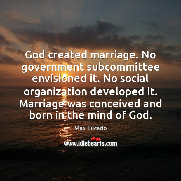 Image, God created marriage. No government subcommittee envisioned it. No social organization developed