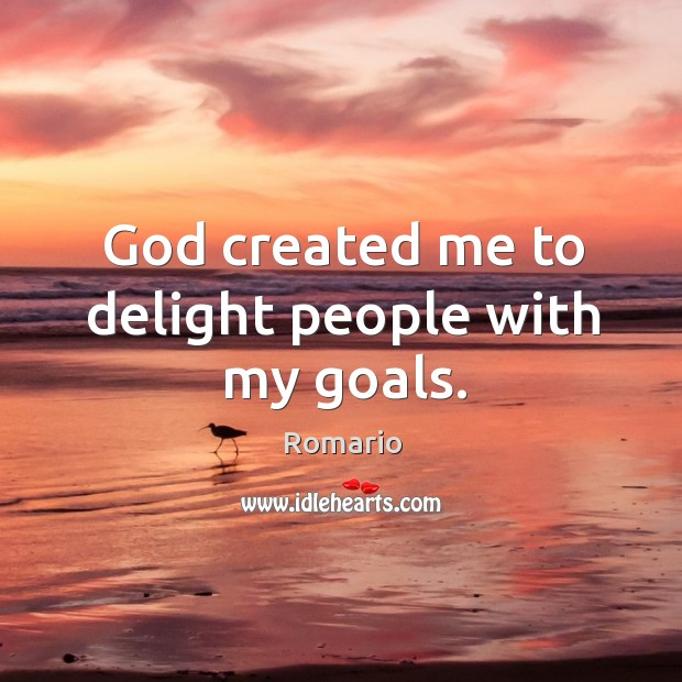 God created me to delight people with my goals. Image