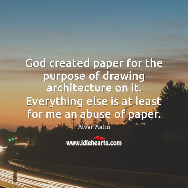 Image, God created paper for the purpose of drawing architecture on it. Everything