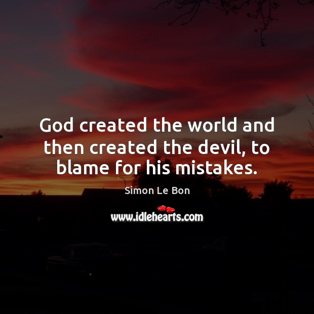 God created the world and then created the devil, to blame for his mistakes. Image