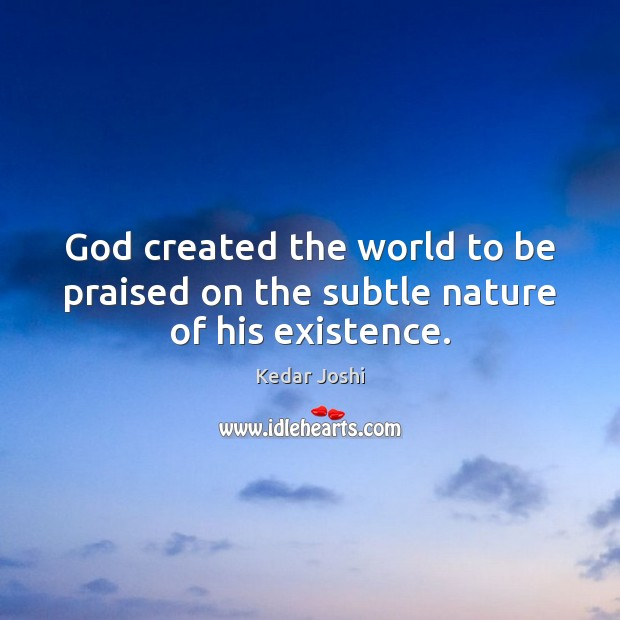 God created the world to be praised on the subtle nature of his existence. Kedar Joshi Picture Quote