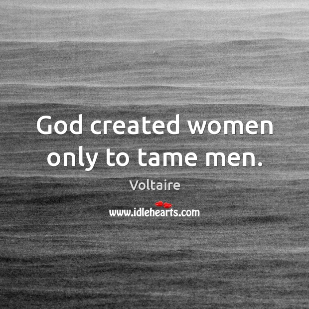 God created women only to tame men. Voltaire Picture Quote