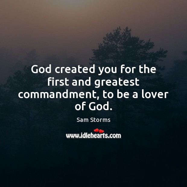 Image, God created you for the first and greatest commandment, to be a lover of God.