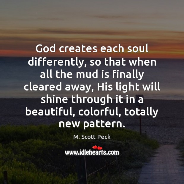 God creates each soul differently, so that when all the mud is M. Scott Peck Picture Quote