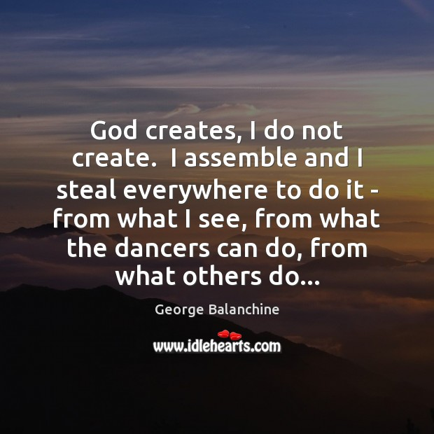 Image, God creates, I do not create.  I assemble and I steal everywhere