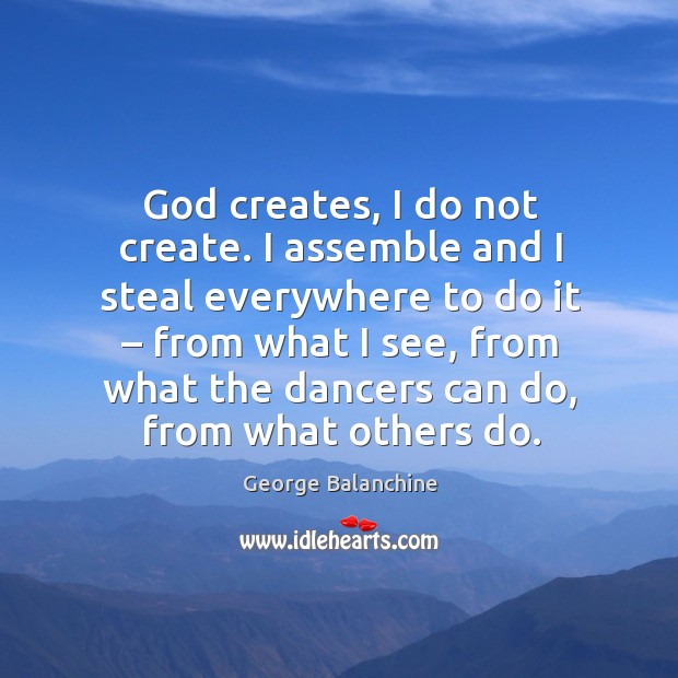 God creates, I do not create. I assemble and I steal everywhere to do it – from what I see Image