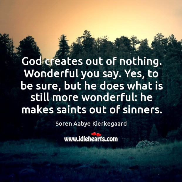 God creates out of nothing. Wonderful you say. Yes, to be sure, but he does what is still more wonderful: Soren Aabye Kierkegaard Picture Quote