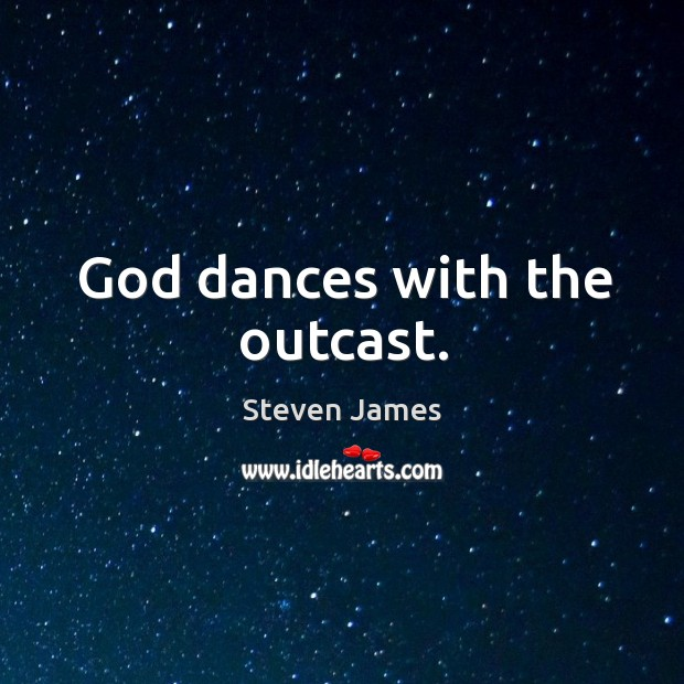 God dances with the outcast. Steven James Picture Quote