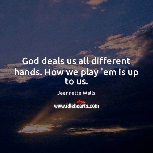 God deals us all different hands. How we play 'em is up to us. Jeannette Walls Picture Quote