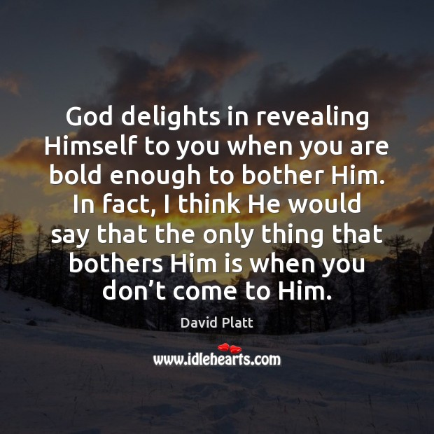 God delights in revealing Himself to you when you are bold enough David Platt Picture Quote