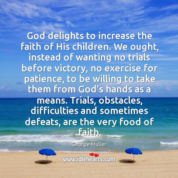 Image, God delights to increase the faith of His children. We ought, instead