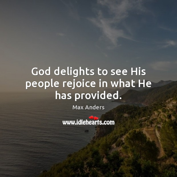 God delights to see His people rejoice in what He has provided. Max Anders Picture Quote