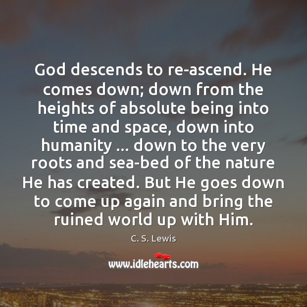 Image, God descends to re-ascend. He comes down; down from the heights of