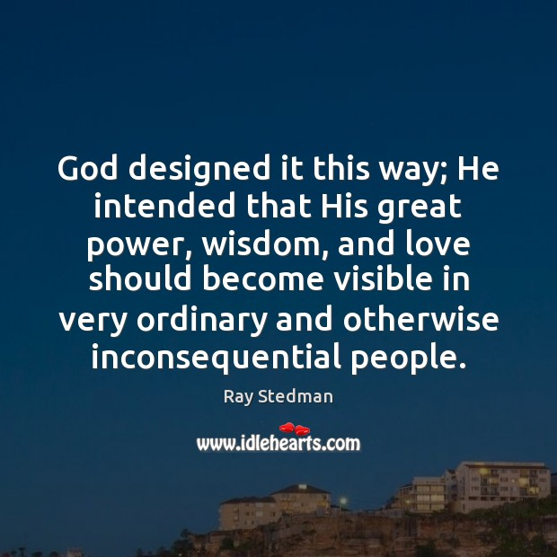 God designed it this way; He intended that His great power, wisdom, Ray Stedman Picture Quote