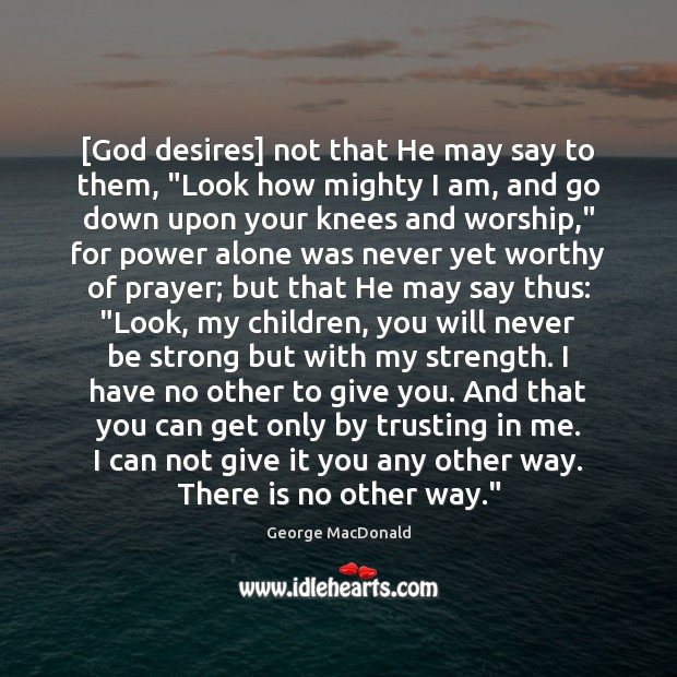 "[God desires] not that He may say to them, ""Look how mighty George MacDonald Picture Quote"