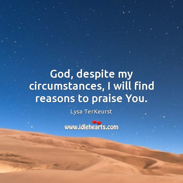 Image, God, despite my circumstances, I will find reasons to praise You.