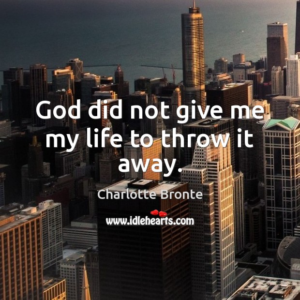 God did not give me my life to throw it away. Charlotte Bronte Picture Quote