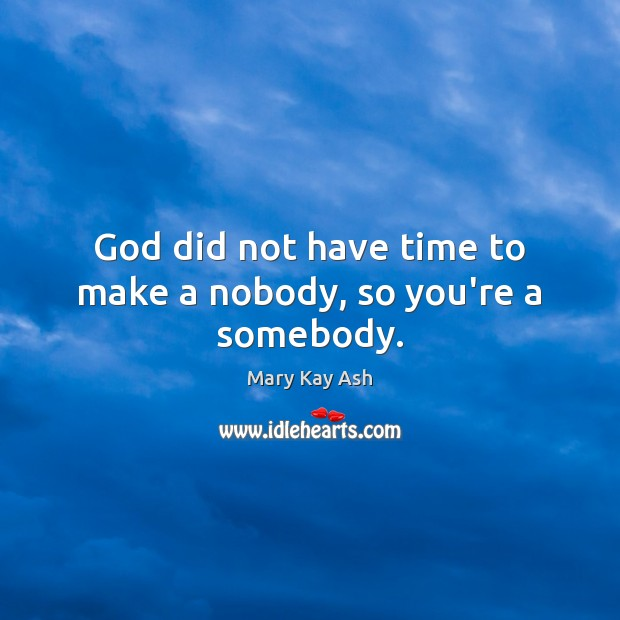 God did not have time to make a nobody, so you're a somebody. Image
