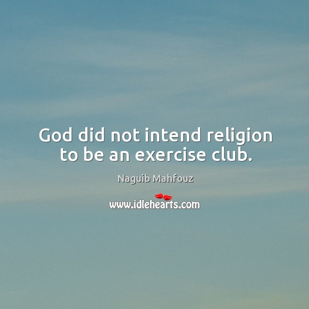 God did not intend religion to be an exercise club. Naguib Mahfouz Picture Quote
