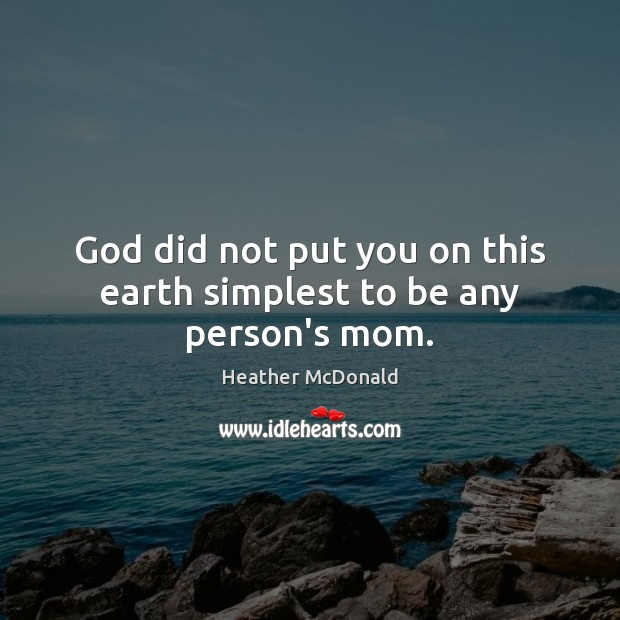 God did not put you on this earth simplest to be any person's mom. Image