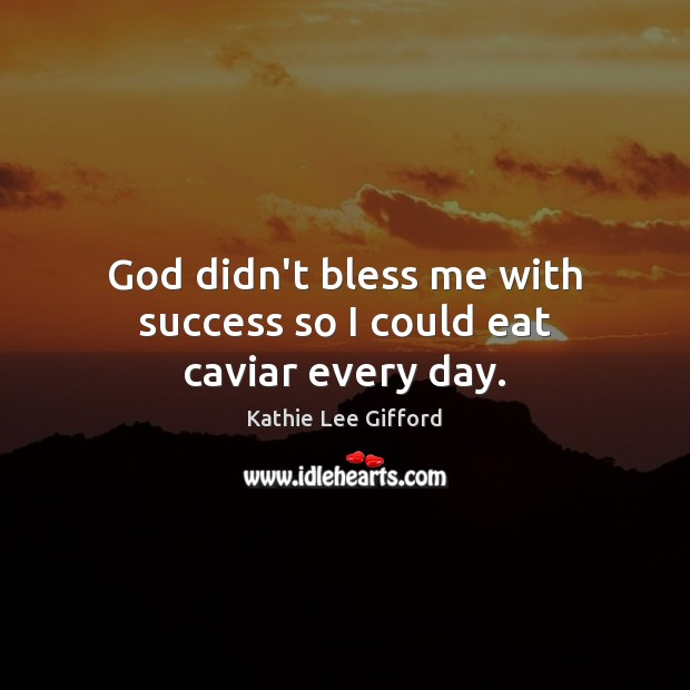 God didn't bless me with success so I could eat caviar every day. Kathie Lee Gifford Picture Quote