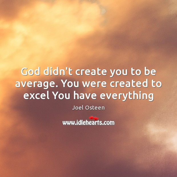 Image, God didn't create you to be average. You were created to excel You have everything