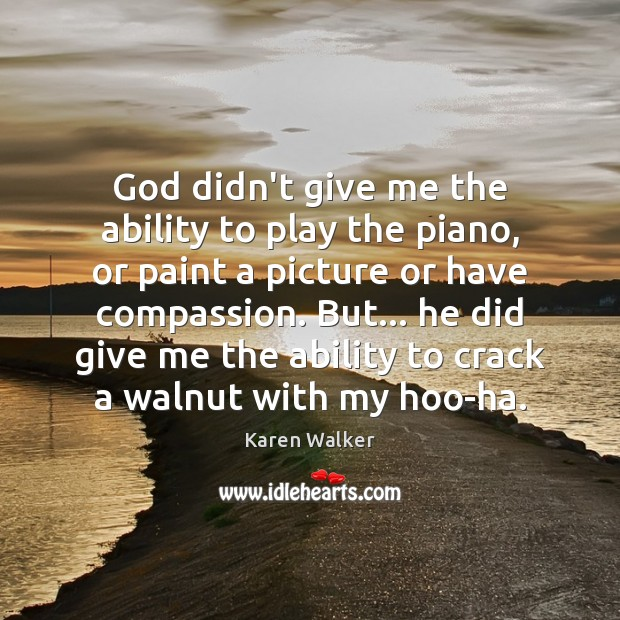God didn't give me the ability to play the piano, or paint Image