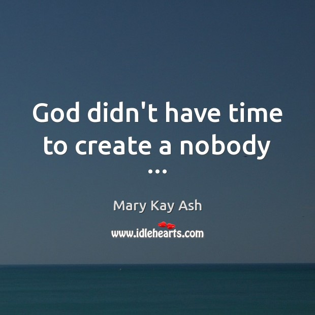 God didn't have time to create a nobody … Mary Kay Ash Picture Quote