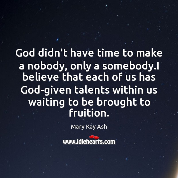 God didn't have time to make a nobody, only a somebody.I Mary Kay Ash Picture Quote