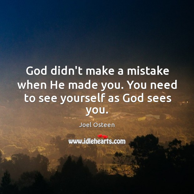God didn't make a mistake when He made you. You need to see yourself as God sees you. Image