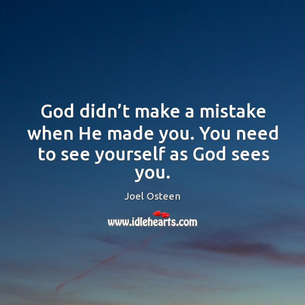 Image, God didn't make a mistake when he made you. You need to see yourself as God sees you.