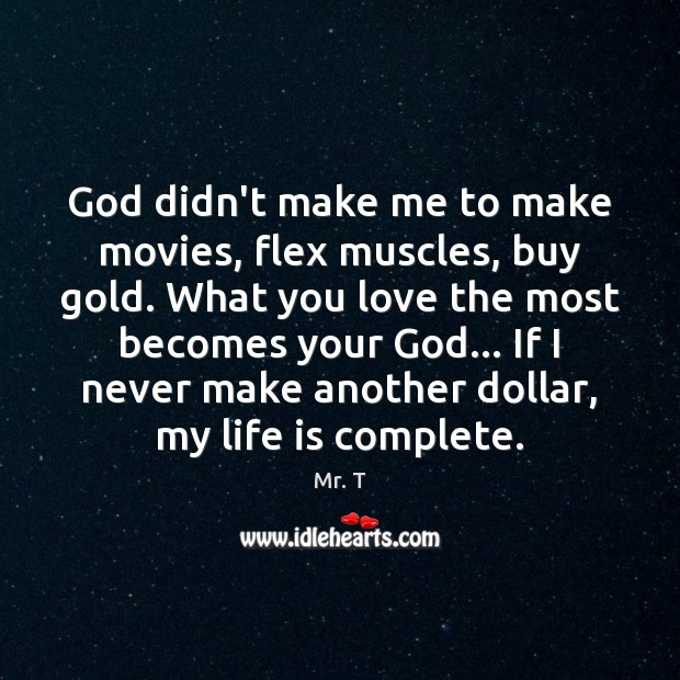 God didn't make me to make movies, flex muscles, buy gold. What Image