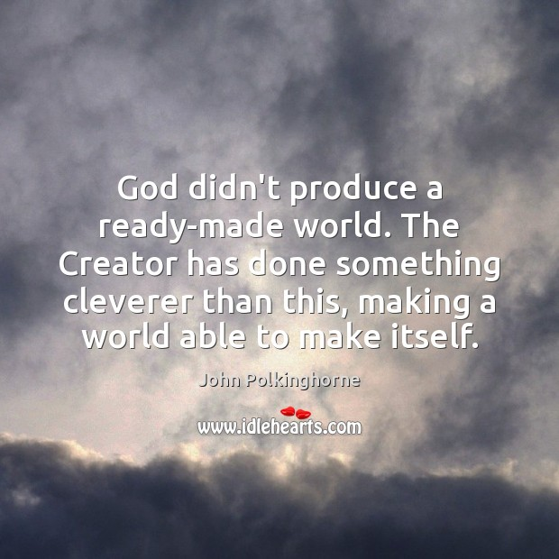 God didn't produce a ready-made world. The Creator has done something cleverer John Polkinghorne Picture Quote