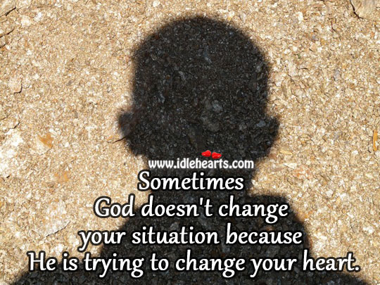 God doesn't change your situation because Image