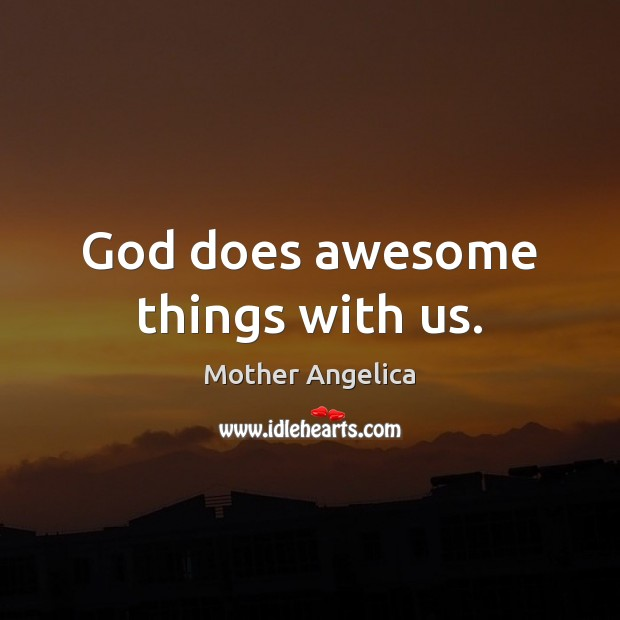 God does awesome things with us. Mother Angelica Picture Quote