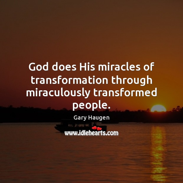 God does His miracles of transformation through miraculously transformed people. Image