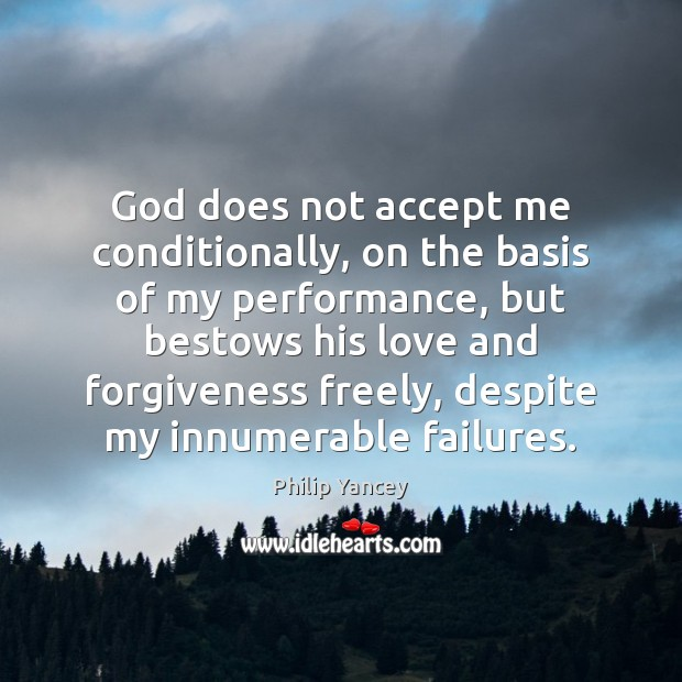 God does not accept me conditionally, on the basis of my performance, Philip Yancey Picture Quote