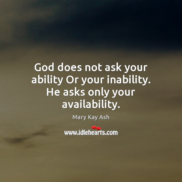 God does not ask your ability Or your inability. He asks only your availability. Mary Kay Ash Picture Quote