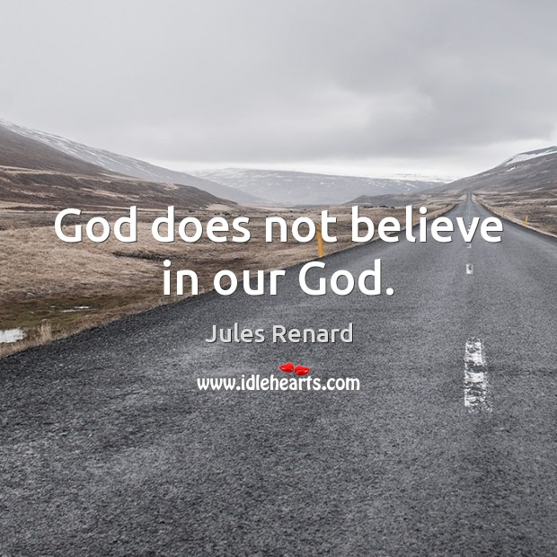 God does not believe in our God. Jules Renard Picture Quote