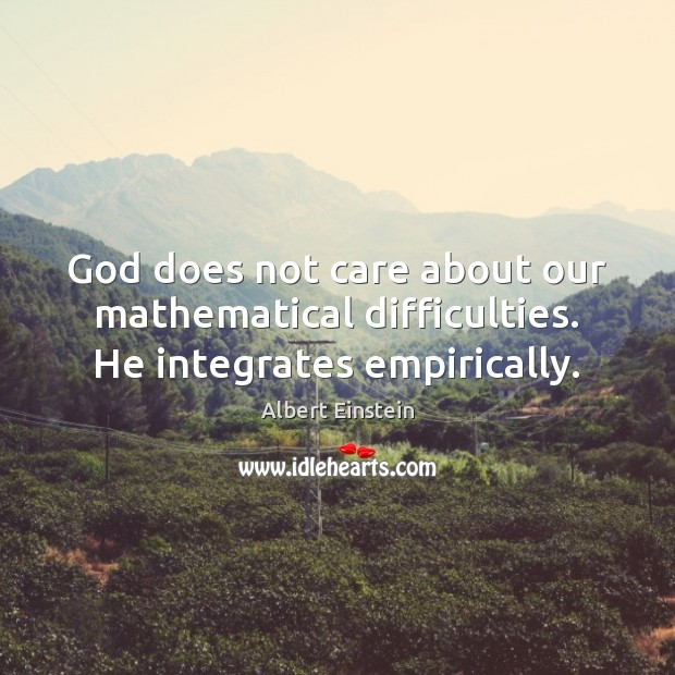 Image, God does not care about our mathematical difficulties. He integrates empirically.