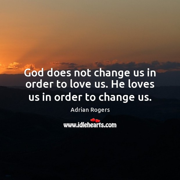 God does not change us in order to love us. He loves us in order to change us. Adrian Rogers Picture Quote