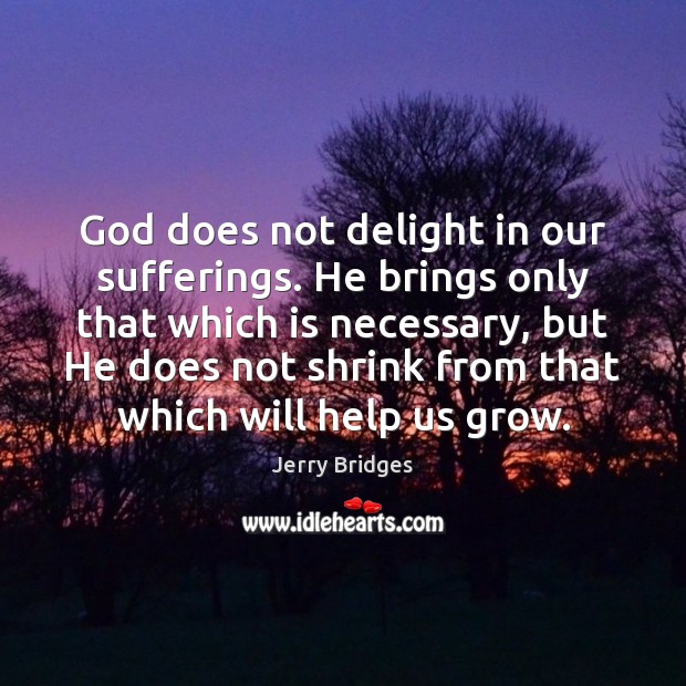 God does not delight in our sufferings. He brings only that which Jerry Bridges Picture Quote