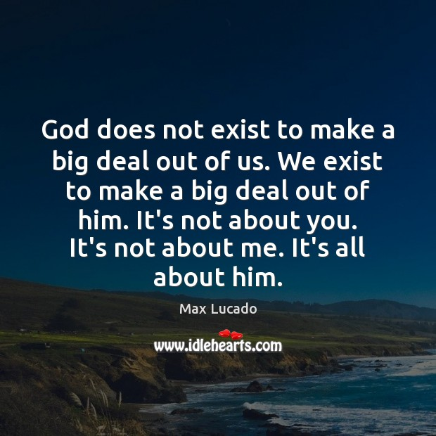 Image, God does not exist to make a big deal out of us.