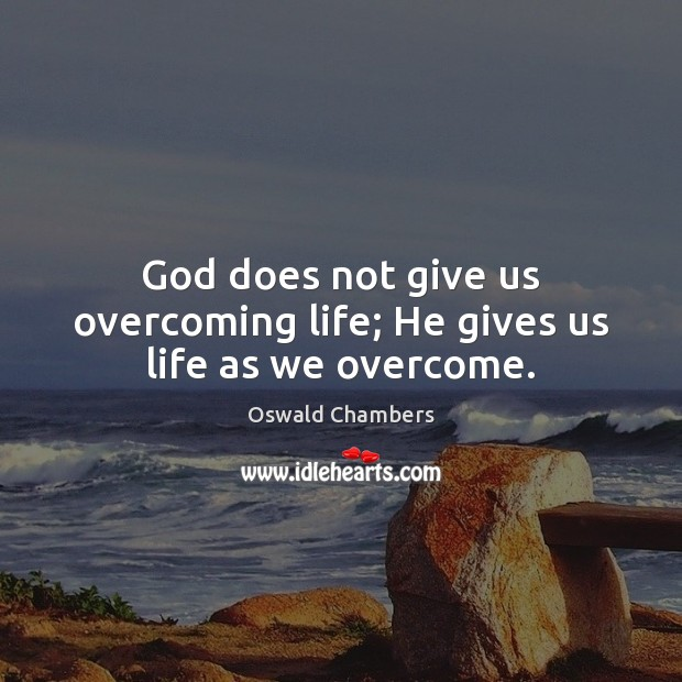 Image, God does not give us overcoming life; He gives us life as we overcome.