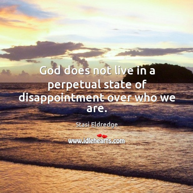 God does not live in a perpetual state of disappointment over who we are. Stasi Eldredge Picture Quote