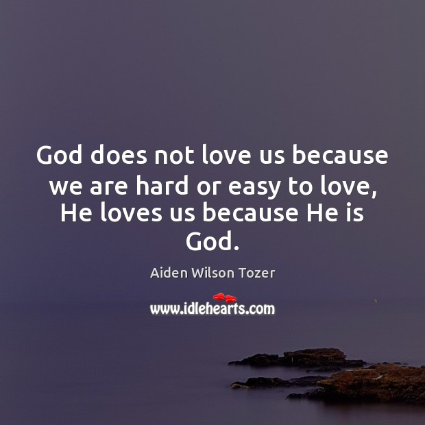 God does not love us because we are hard or easy to love, He loves us because He is God. Image
